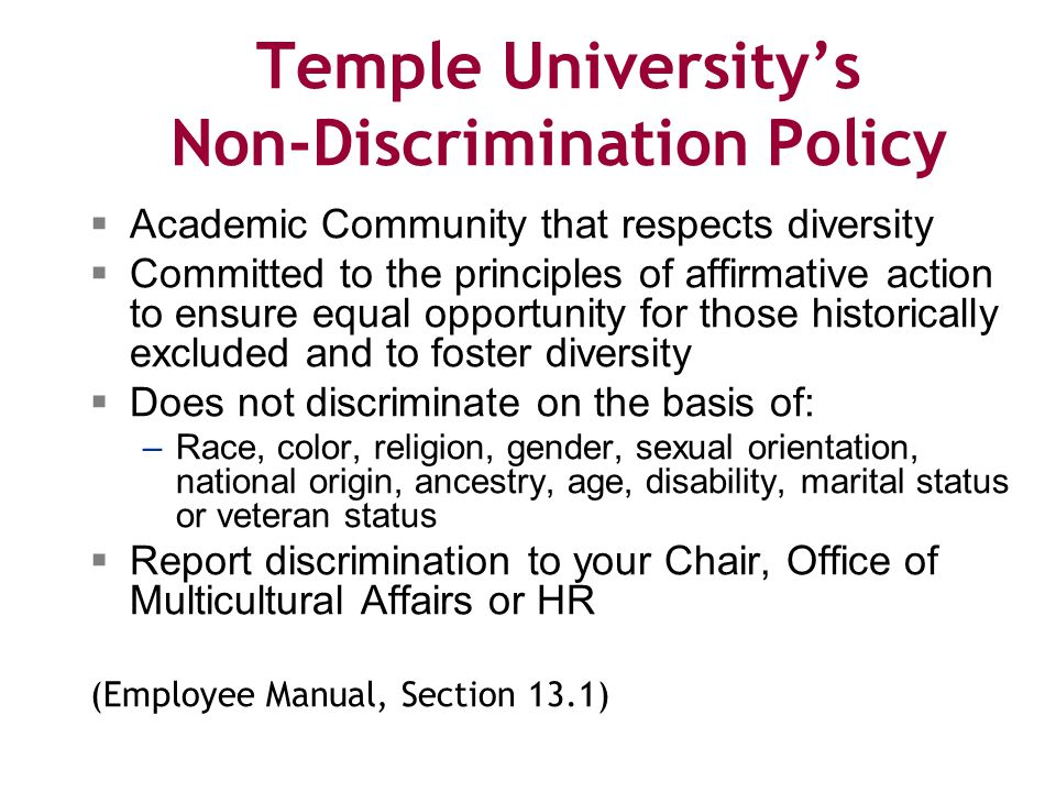 Temple University's Non-Discrimination Policy  Academic Community that respects diversity  Committed to the principles of affirmative action to ensure equal opportunity for those historically excluded and to foster diversity  Does not discriminate on the basis of: –Race, color, religion, gender, sexual orientation, national origin, ancestry, age, disability, marital status or veteran status  Report discrimination to your Chair, Office of Multicultural Affairs or HR (Employee Manual, Section 13.1)