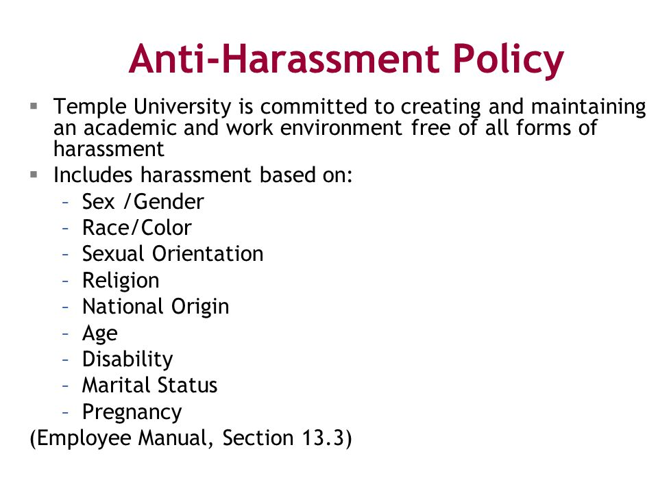 Anti-Harassment Policy  Temple University is committed to creating and maintaining an academic and work environment free of all forms of harassment  Includes harassment based on: –Sex /Gender –Race/Color –Sexual Orientation –Religion –National Origin –Age –Disability –Marital Status –Pregnancy (Employee Manual, Section 13.3)