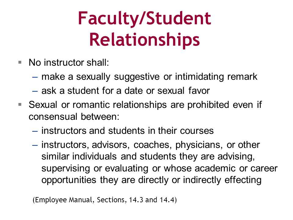 Faculty/Student Relationships  No instructor shall: –make a sexually suggestive or intimidating remark –ask a student for a date or sexual favor  Sexual or romantic relationships are prohibited even if consensual between: –instructors and students in their courses –instructors, advisors, coaches, physicians, or other similar individuals and students they are advising, supervising or evaluating or whose academic or career opportunities they are directly or indirectly effecting (Employee Manual, Sections, 14.3 and 14.4)