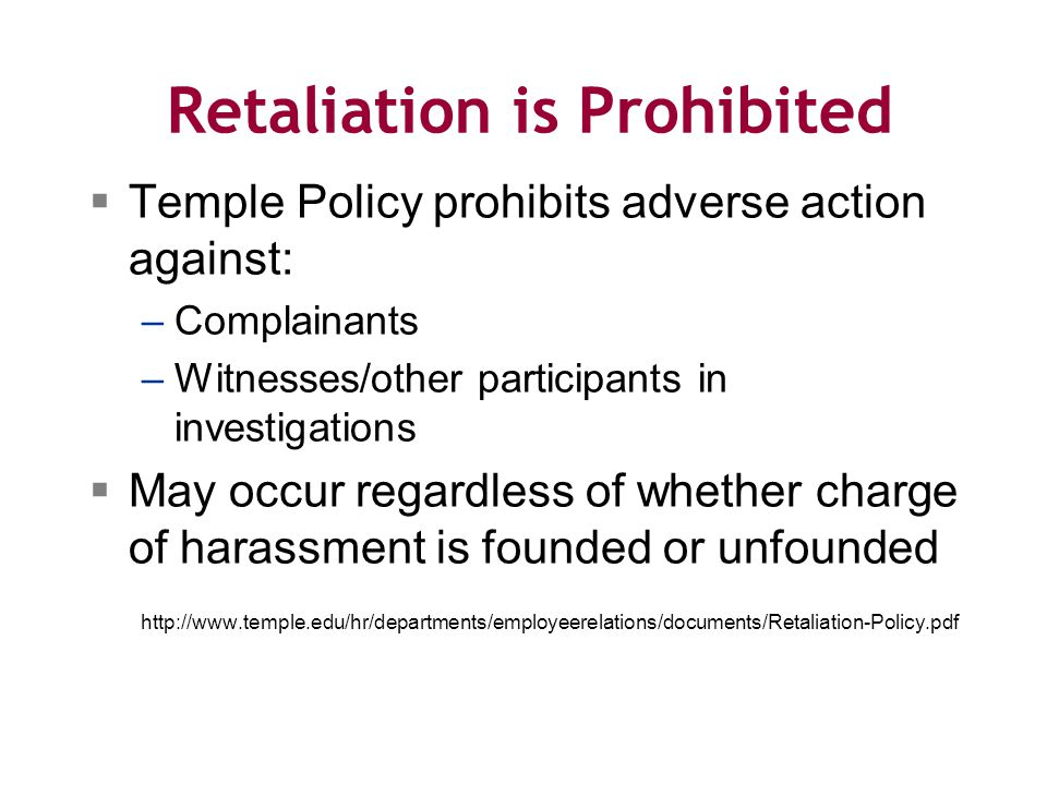 Retaliation is Prohibited  Temple Policy prohibits adverse action against: –Complainants –Witnesses/other participants in investigations  May occur regardless of whether charge of harassment is founded or unfounded http://www.temple.edu/hr/departments/employeerelations/documents/Retaliation-Policy.pdf