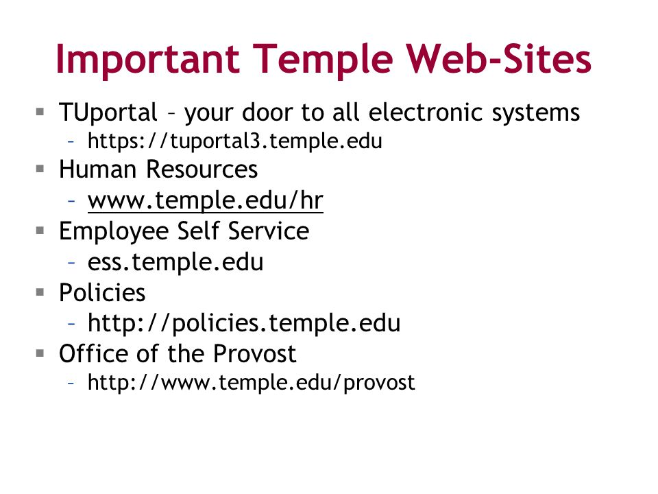 Important Temple Web-Sites  TUportal – your door to all electronic systems –https://tuportal3.temple.edu  Human Resources –www.temple.edu/hrwww.temple.edu/hr  Employee Self Service –ess.temple.edu  Policies –http://policies.temple.edu  Office of the Provost –http://www.temple.edu/provost