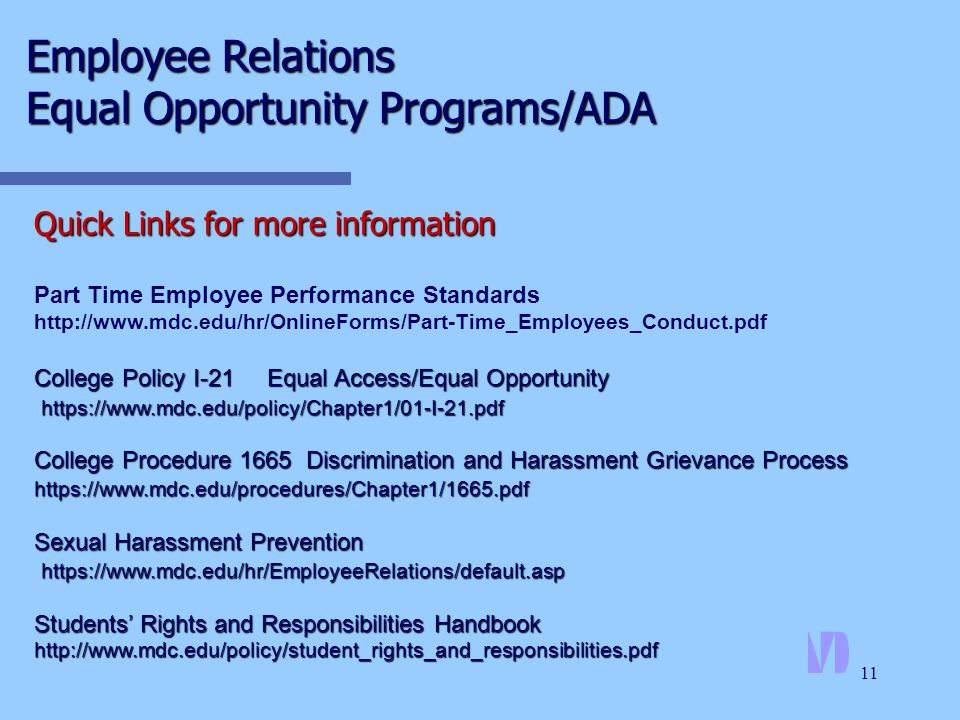 11 Quick Links for more information Part Time Employee Performance Standards http://www.mdc.edu/hr/OnlineForms/Part-Time_Employees_Conduct.pdf College Policy I-21 Equal Access/Equal Opportunity https://www.mdc.edu/policy/Chapter1/01-I-21.pdf College Procedure 1665 Discrimination and Harassment Grievance Process https://www.mdc.edu/procedures/Chapter1/1665.pdf Sexual Harassment Prevention https://www.mdc.edu/hr/EmployeeRelations/default.asp https://www.mdc.edu/hr/EmployeeRelations/default.asp Students' Rights and Responsibilities Handbook http://www.mdc.edu/policy/student_rights_and_responsibilities.pdf Employee Relations Equal Opportunity Programs/ADA