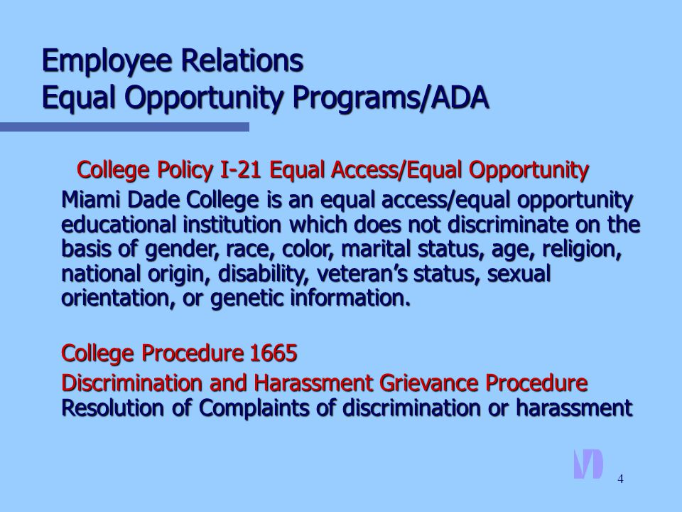 4 Employee Relations Equal Opportunity Programs/ADA College Policy I-21 Equal Access/Equal Opportunity Miami Dade College is an equal access/equal opportunity educational institution which does not discriminate on the basis of gender, race, color, marital status, age, religion, national origin, disability, veteran's status, sexual orientation, or genetic information.