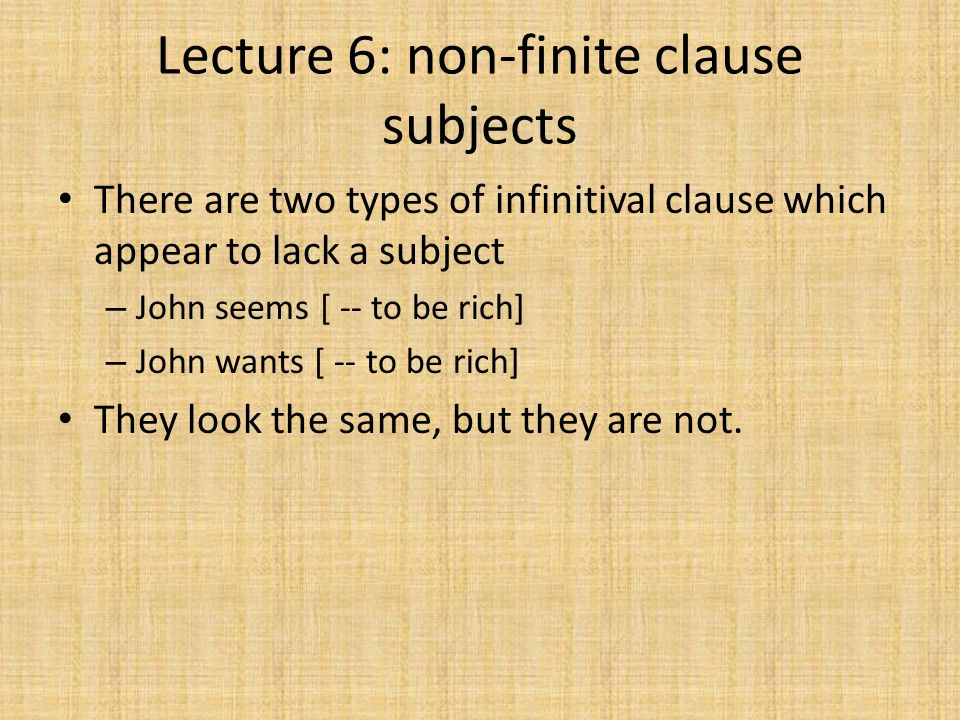 Lecture 6: non-finite clause subjects There are two types of infinitival clause which appear to lack a subject – John seems [ -- to be rich] – John wants [ -- to be rich] They look the same, but they are not.