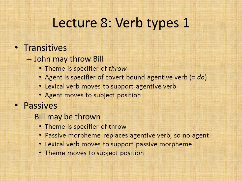 Lecture 8: Verb types 1 Transitives – John may throw Bill Theme is specifier of throw Agent is specifier of covert bound agentive verb (= do) Lexical verb moves to support agentive verb Agent moves to subject position Passives – Bill may be thrown Theme is specifier of throw Passive morpheme replaces agentive verb, so no agent Lexical verb moves to support passive morpheme Theme moves to subject position