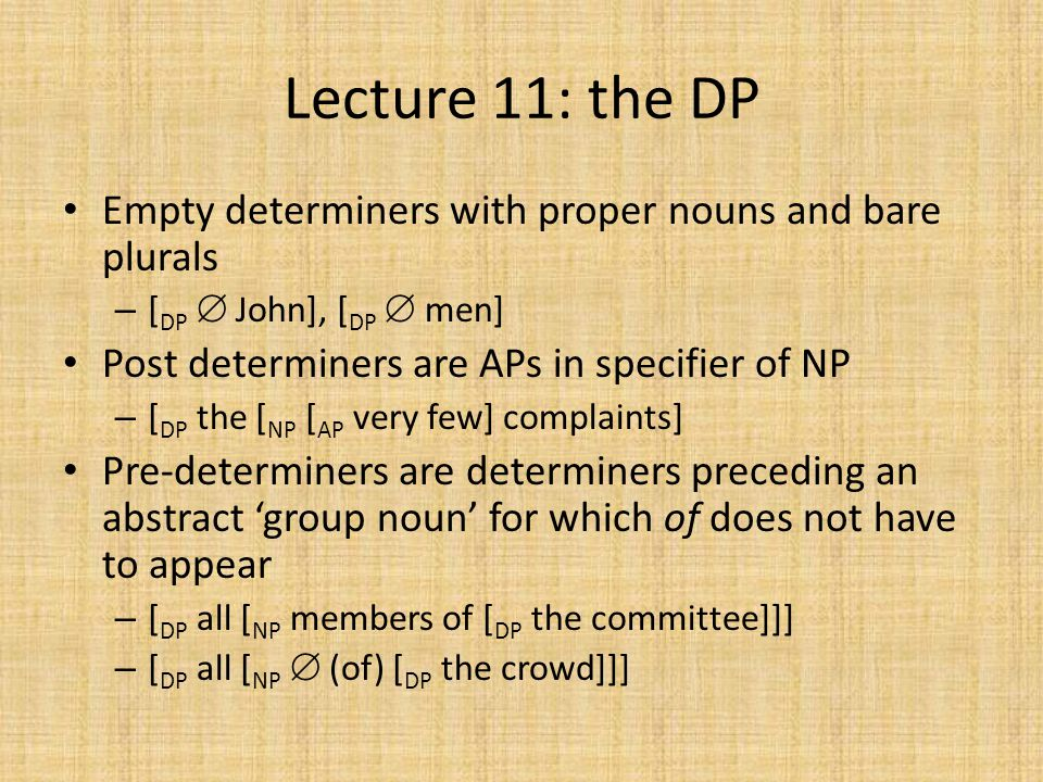Lecture 11: the DP Empty determiners with proper nouns and bare plurals – [ DP  John], [ DP  men] Post determiners are APs in specifier of NP – [ DP the [ NP [ AP very few] complaints] Pre-determiners are determiners preceding an abstract 'group noun' for which of does not have to appear – [ DP all [ NP members of [ DP the committee]]] – [ DP all [ NP  (of) [ DP the crowd]]]
