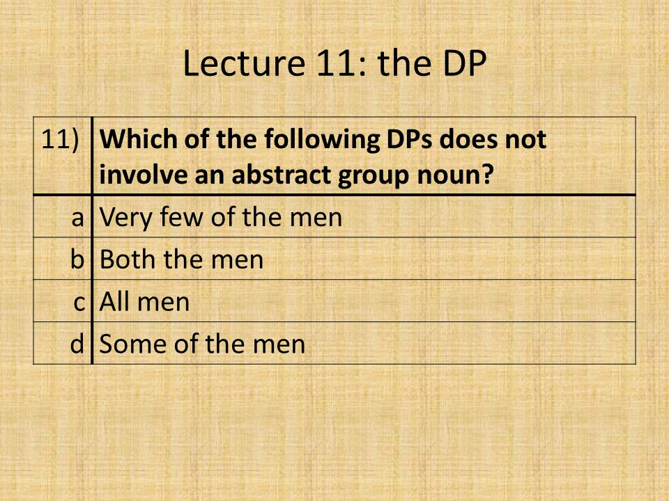 Lecture 11: the DP 11)Which of the following DPs does not involve an abstract group noun.