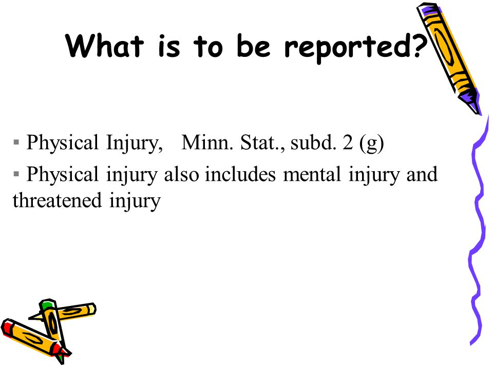 What is to be reported. ▪Physical Injury, Minn. Stat., subd.