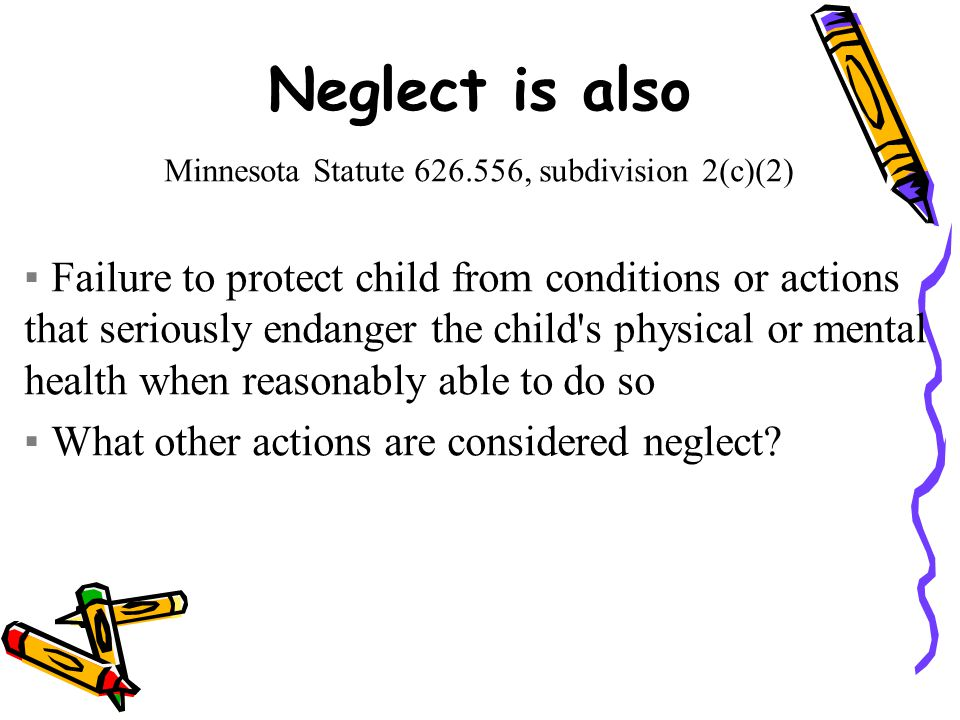 Neglect is also Minnesota Statute 626.556, subdivision 2(c)(2) ▪Failure to protect child from conditions or actions that seriously endanger the child s physical or mental health when reasonably able to do so ▪What other actions are considered neglect
