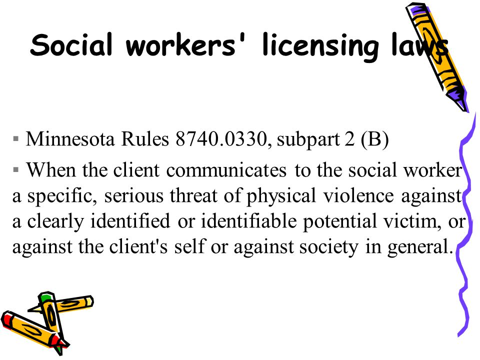 Social workers licensing laws ▪Minnesota Rules 8740.0330, subpart 2 (B) ▪When the client communicates to the social worker a specific, serious threat of physical violence against a clearly identified or identifiable potential victim, or against the client s self or against society in general.