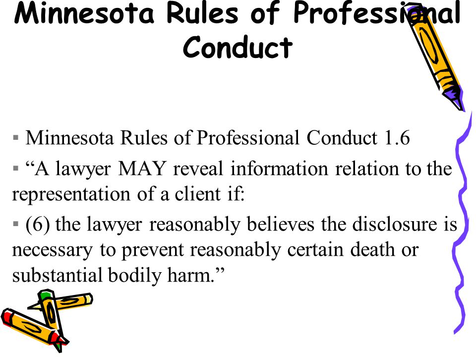 Minnesota Rules of Professional Conduct ▪Minnesota Rules of Professional Conduct 1.6 ▪ A lawyer MAY reveal information relation to the representation of a client if: ▪(6) the lawyer reasonably believes the disclosure is necessary to prevent reasonably certain death or substantial bodily harm.