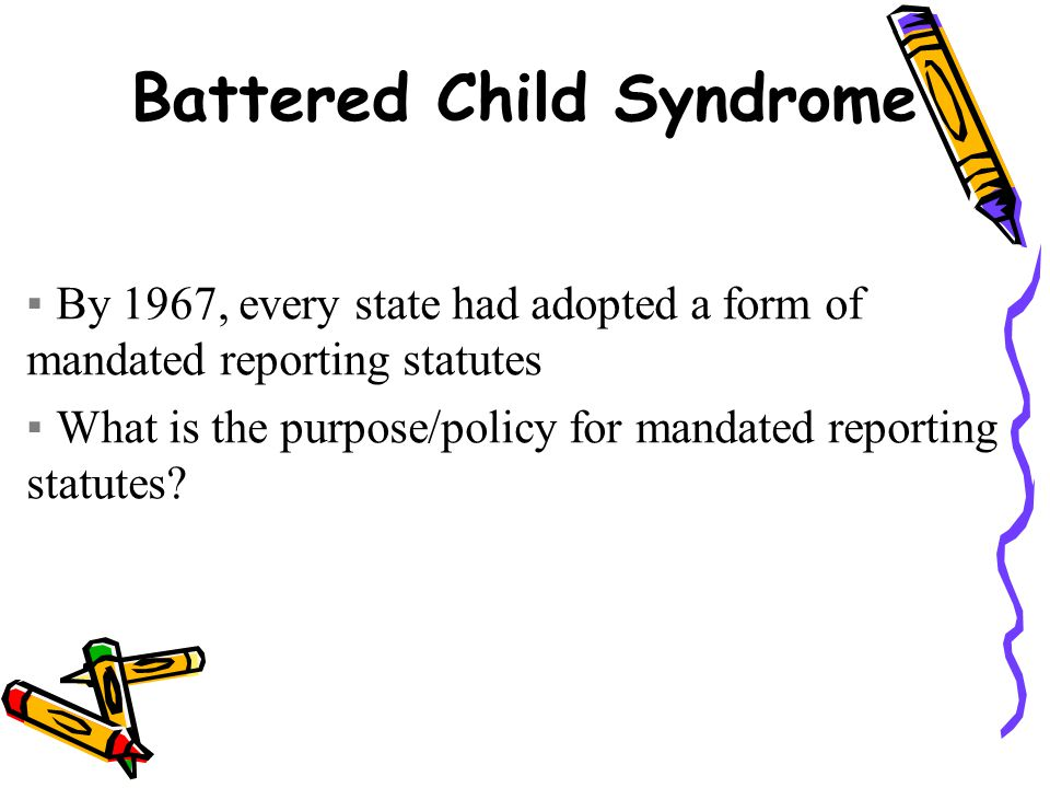Battered Child Syndrome ▪By 1967, every state had adopted a form of mandated reporting statutes ▪What is the purpose/policy for mandated reporting statutes