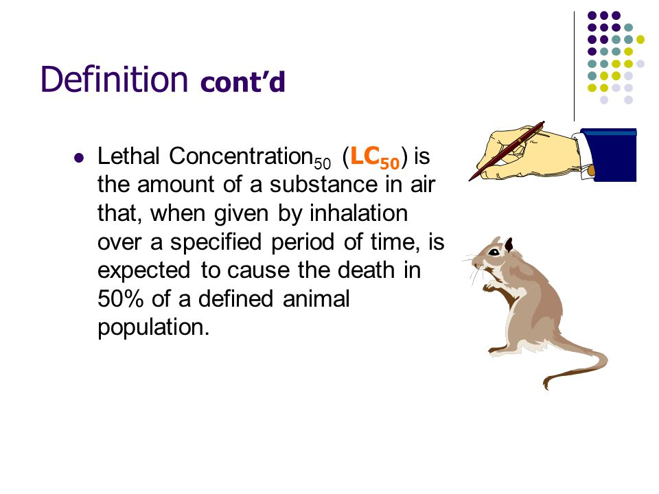 Definition cont'd Lethal Dose 50 ( LD 50) is the amount of a substance that, when administered by a defined route of entry (e.g.