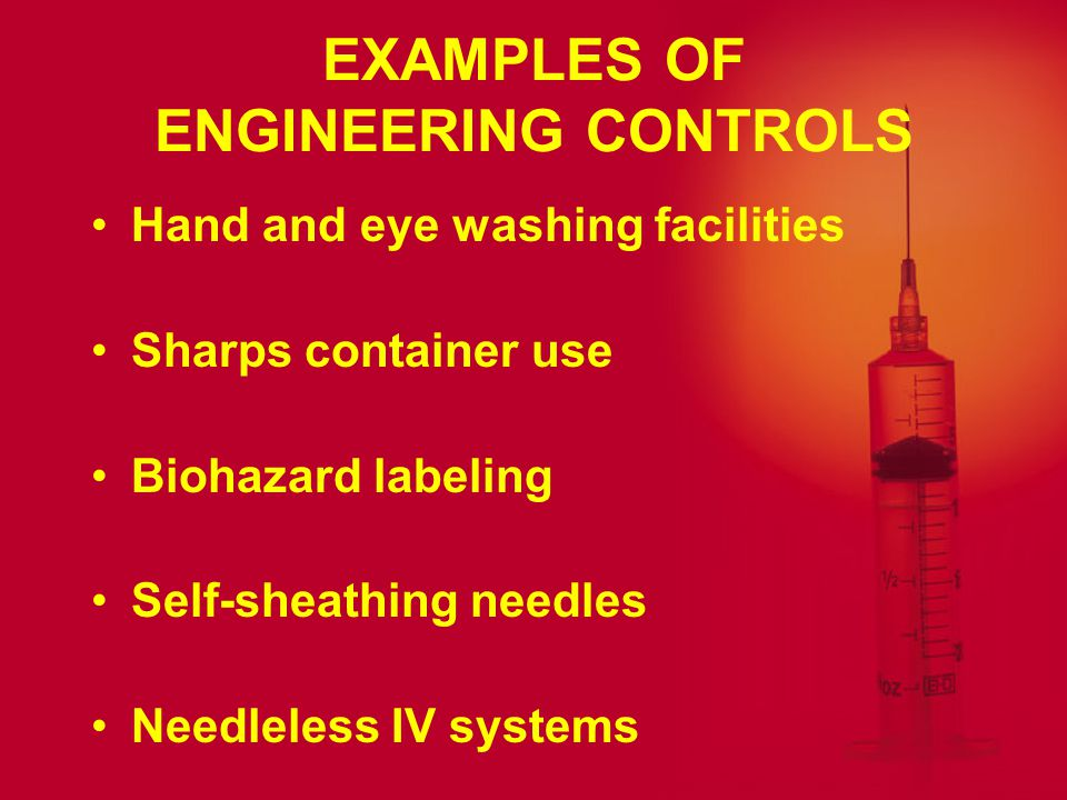 ENGINEERING CONTROLS Design safety into work tools and work space organization Engineering controls can: –Decrease risk of exposure to hazards –Eliminate hazards –Isolate hazards