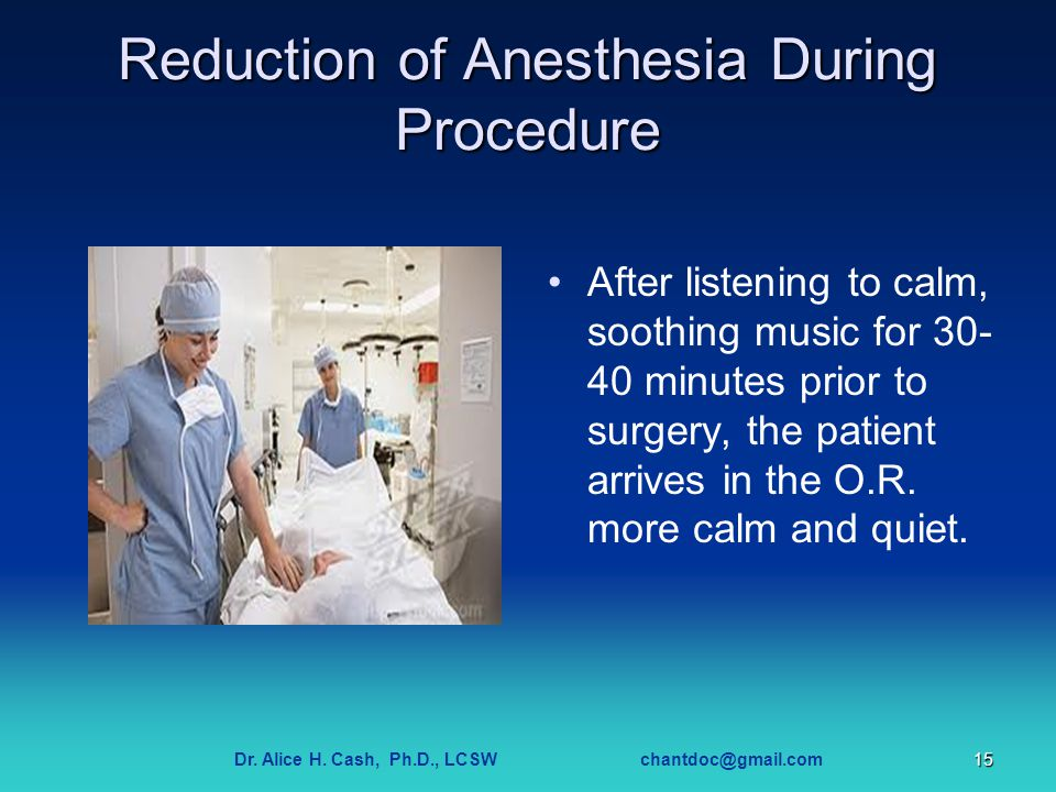 Dr. Alice H. Cash, Ph.D., LCSW chantdoc@gmail.com15 Reduction of Anesthesia During Procedure After listening to calm, soothing music for 30- 40 minute