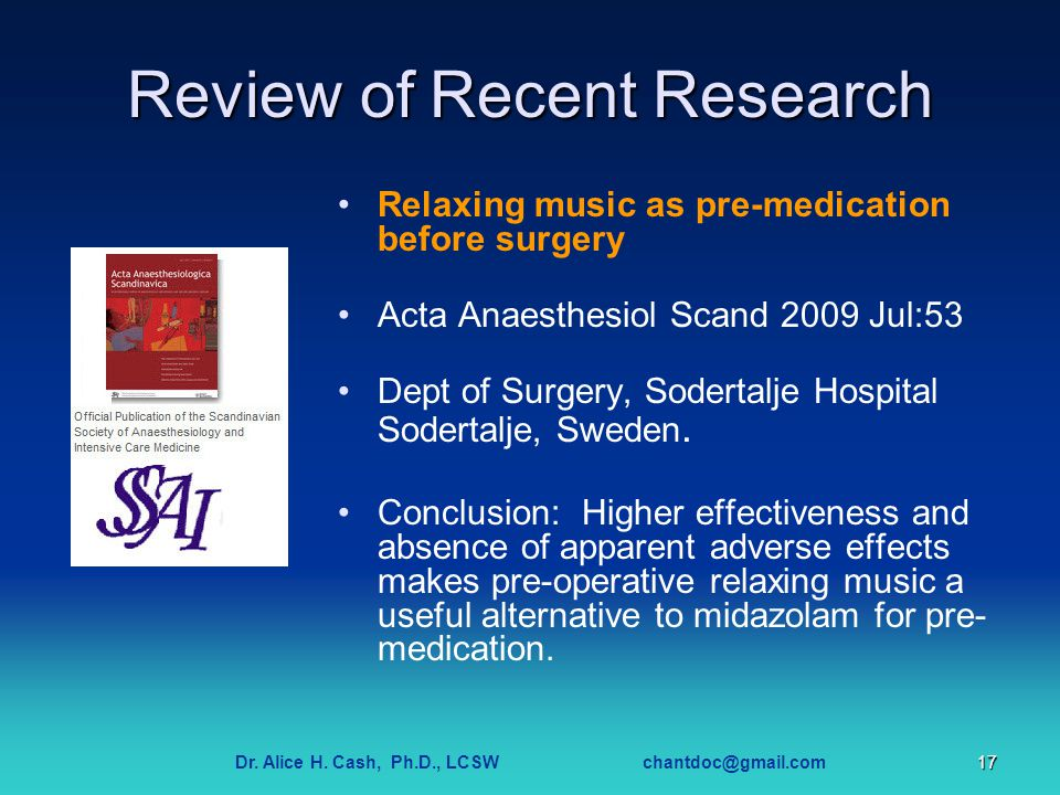 Dr. Alice H. Cash, Ph.D., LCSW chantdoc@gmail.com17 Review of Recent Research Relaxing music as pre-medication before surgery Acta Anaesthesiol Scand