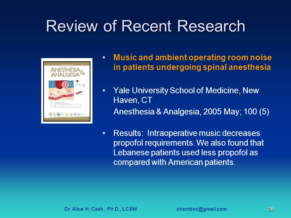 Dr. Alice H. Cash, Ph.D., LCSW chantdoc@gmail.com20 Review of Recent Research Music and ambient operating room noise in patients undergoing spinal ane