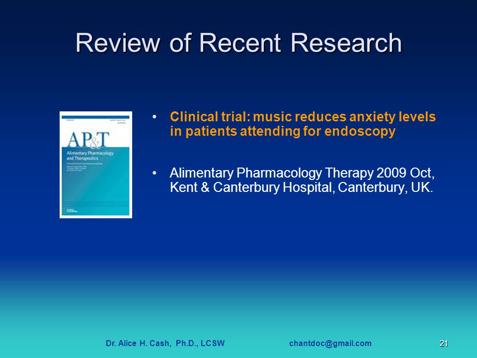 Dr. Alice H. Cash, Ph.D., LCSW chantdoc@gmail.com21 Review of Recent Research Clinical trial: music reduces anxiety levels in patients attending for e