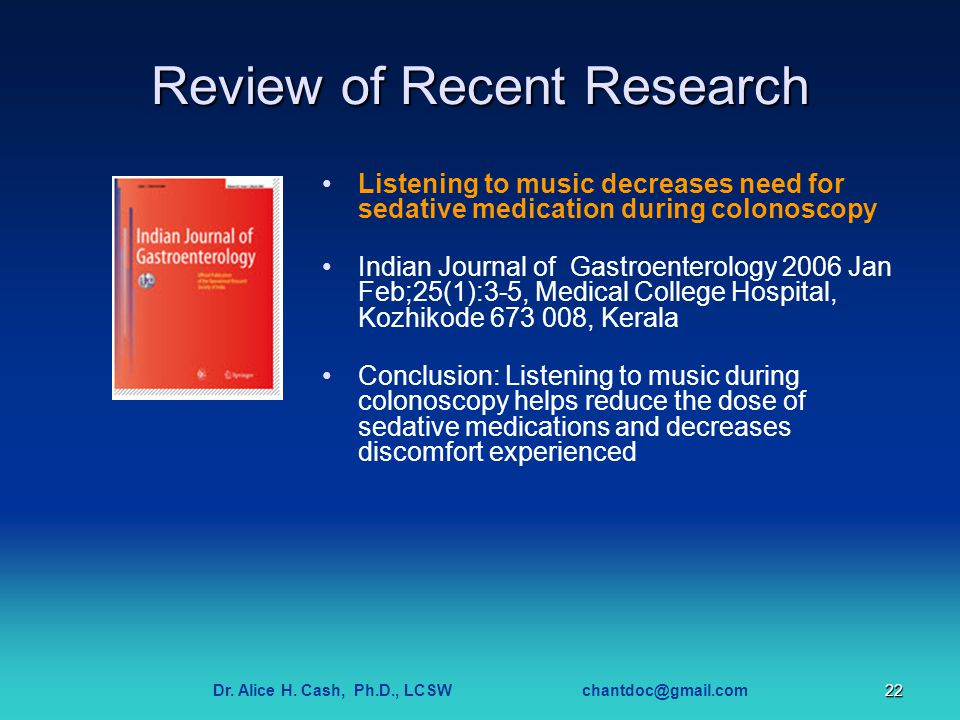 Dr. Alice H. Cash, Ph.D., LCSW chantdoc@gmail.com22 Review of Recent Research Listening to music decreases need for sedative medication during colonos
