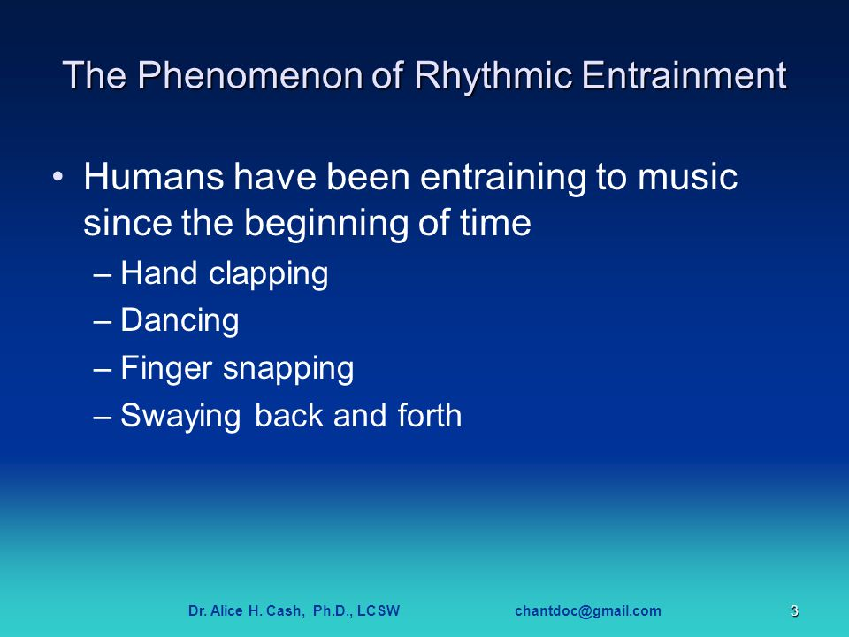 Dr. Alice H. Cash, Ph.D., LCSW chantdoc@gmail.com3 The Phenomenon of Rhythmic Entrainment Humans have been entraining to music since the beginning of