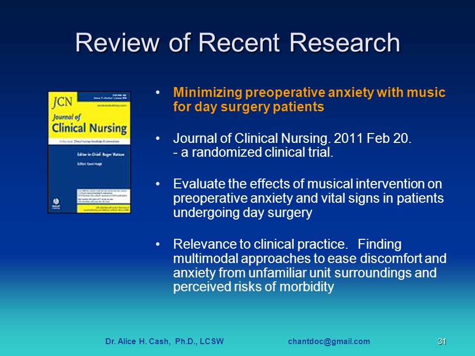 Dr. Alice H. Cash, Ph.D., LCSW chantdoc@gmail.com31 Review of Recent Research Minimizing preoperative anxiety with music for day surgery patients Jour