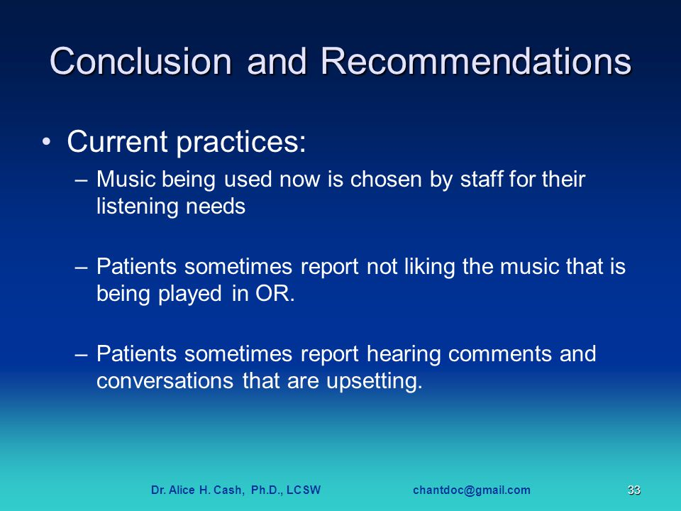 Dr. Alice H. Cash, Ph.D., LCSW chantdoc@gmail.com33 Conclusion and Recommendations Current practices: –Music being used now is chosen by staff for the