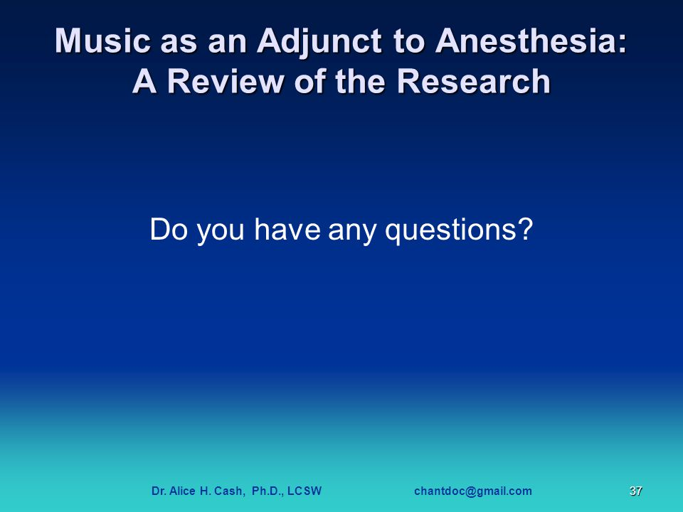 Dr. Alice H. Cash, Ph.D., LCSW chantdoc@gmail.com37 Music as an Adjunct to Anesthesia: A Review of the Research Do you have any questions?