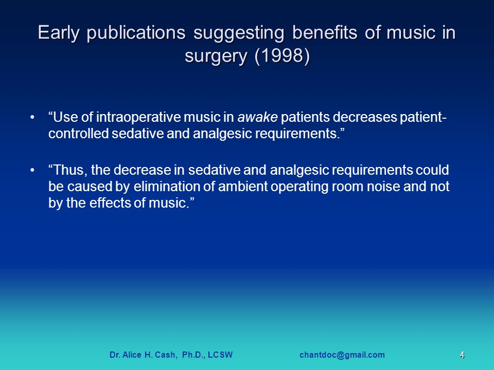 "Dr. Alice H. Cash, Ph.D., LCSW chantdoc@gmail.com4 Early publications suggesting benefits of music in surgery (1998) ""Use of intraoperative music in a"