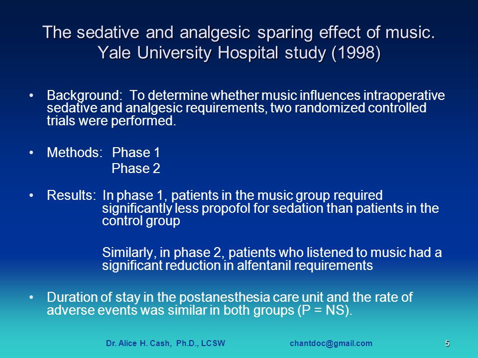 Dr. Alice H. Cash, Ph.D., LCSW chantdoc@gmail.com5 The sedative and analgesic sparing effect of music. Yale University Hospital study (1998) Backgroun