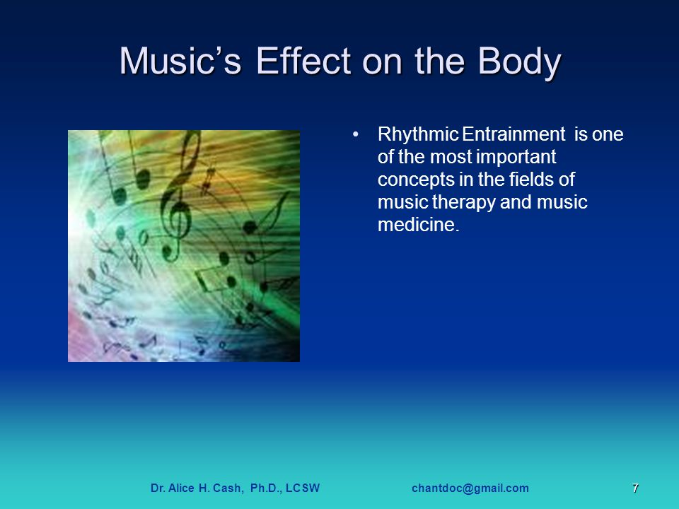 Dr. Alice H. Cash, Ph.D., LCSW chantdoc@gmail.com7 Music's Effect on the Body Rhythmic Entrainment is one of the most important concepts in the fields