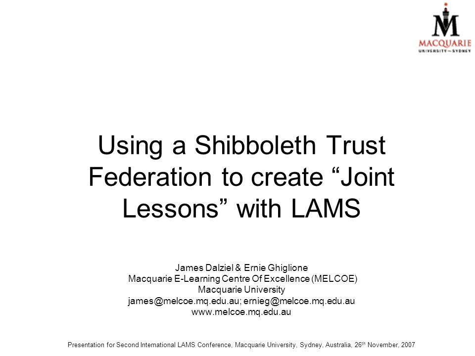 Using a Shibboleth Trust Federation to create Joint Lessons with LAMS James Dalziel & Ernie Ghiglione Macquarie E-Learning Centre Of Excellence (MELCOE) Macquarie University james@melcoe.mq.edu.au; ernieg@melcoe.mq.edu.au www.melcoe.mq.edu.au Presentation for Second International LAMS Conference, Macquarie University, Sydney, Australia, 26 th November, 2007