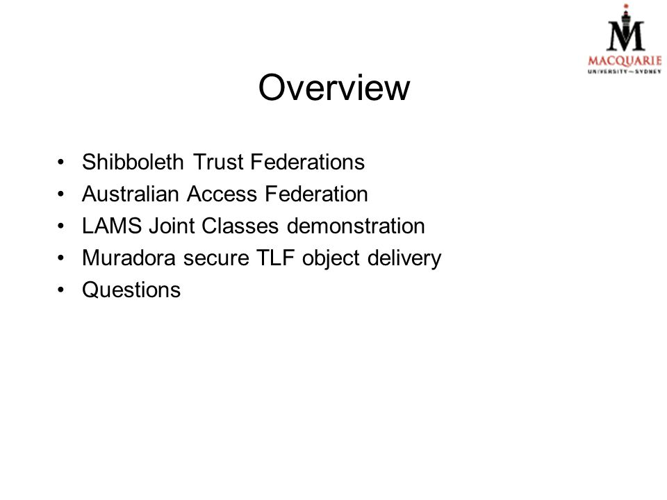 Overview Shibboleth Trust Federations Australian Access Federation LAMS Joint Classes demonstration Muradora secure TLF object delivery Questions