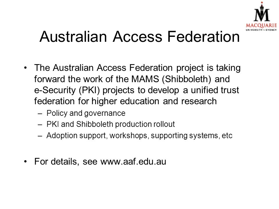 Australian Access Federation The Australian Access Federation project is taking forward the work of the MAMS (Shibboleth) and e-Security (PKI) projects to develop a unified trust federation for higher education and research –Policy and governance –PKI and Shibboleth production rollout –Adoption support, workshops, supporting systems, etc For details, see www.aaf.edu.au