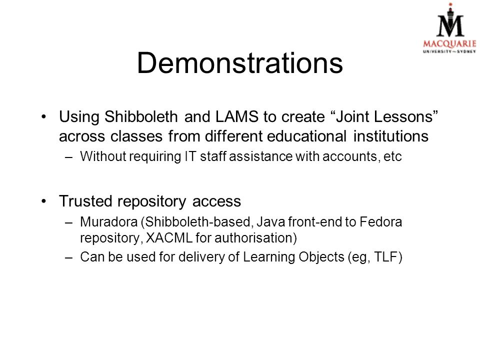 Demonstrations Using Shibboleth and LAMS to create Joint Lessons across classes from different educational institutions –Without requiring IT staff assistance with accounts, etc Trusted repository access –Muradora (Shibboleth-based, Java front-end to Fedora repository, XACML for authorisation) –Can be used for delivery of Learning Objects (eg, TLF)