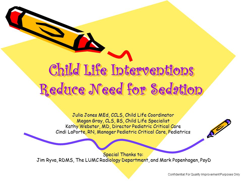 Child Life Interventions Reduce Need for Sedation Julia Jones MEd, CCLS, Child Life Coordinator Megan Gray, CLS, BS, Child Life Specialist Kathy Webster, MD, Director Pediatric Critical Care Cindi LaPorte, RN, Manager Pediatric Critical Care, Pediatrics Special Thanks to: Jim Ryva, RDMS, The LUMC Radiology Department, and Mark Popenhagen, PsyD Jim Ryva, RDMS, The LUMC Radiology Department, and Mark Popenhagen, PsyD Confidential: For Quality Improvement Purposes Only