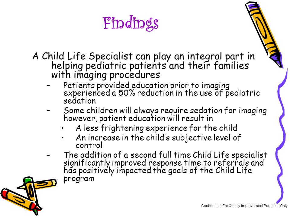 Findings A Child Life Specialist can play an integral part in helping pediatric patients and their families with imaging procedures –Patients provided education prior to imaging experienced a 50% reduction in the use of pediatric sedation –Some children will always require sedation for imaging however, patient education will result in A less frightening experience for the child An increase in the child's subjective level of control –The addition of a second full time Child Life specialist significantly improved response time to referrals and has positively impacted the goals of the Child Life program Confidential: For Quality Improvement Purposes Only