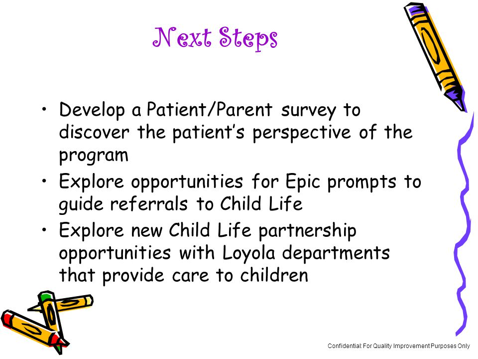 Next Steps Develop a Patient/Parent survey to discover the patient's perspective of the program Explore opportunities for Epic prompts to guide referrals to Child Life Explore new Child Life partnership opportunities with Loyola departments that provide care to children Confidential: For Quality Improvement Purposes Only