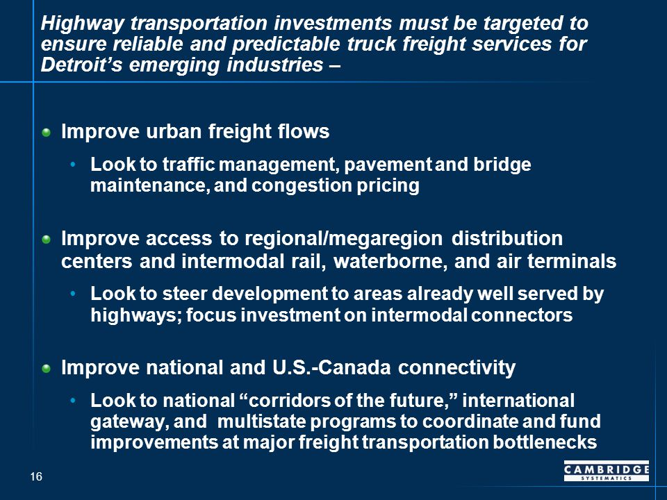 16 Highway transportation investments must be targeted to ensure reliable and predictable truck freight services for Detroit's emerging industries – Improve urban freight flows Look to traffic management, pavement and bridge maintenance, and congestion pricing Improve access to regional/megaregion distribution centers and intermodal rail, waterborne, and air terminals Look to steer development to areas already well served by highways; focus investment on intermodal connectors Improve national and U.S.-Canada connectivity Look to national corridors of the future, international gateway, and multistate programs to coordinate and fund improvements at major freight transportation bottlenecks