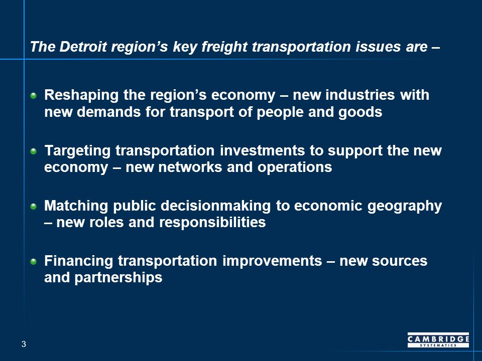 3 The Detroit region's key freight transportation issues are – Reshaping the region's economy – new industries with new demands for transport of people and goods Targeting transportation investments to support the new economy – new networks and operations Matching public decisionmaking to economic geography – new roles and responsibilities Financing transportation improvements – new sources and partnerships
