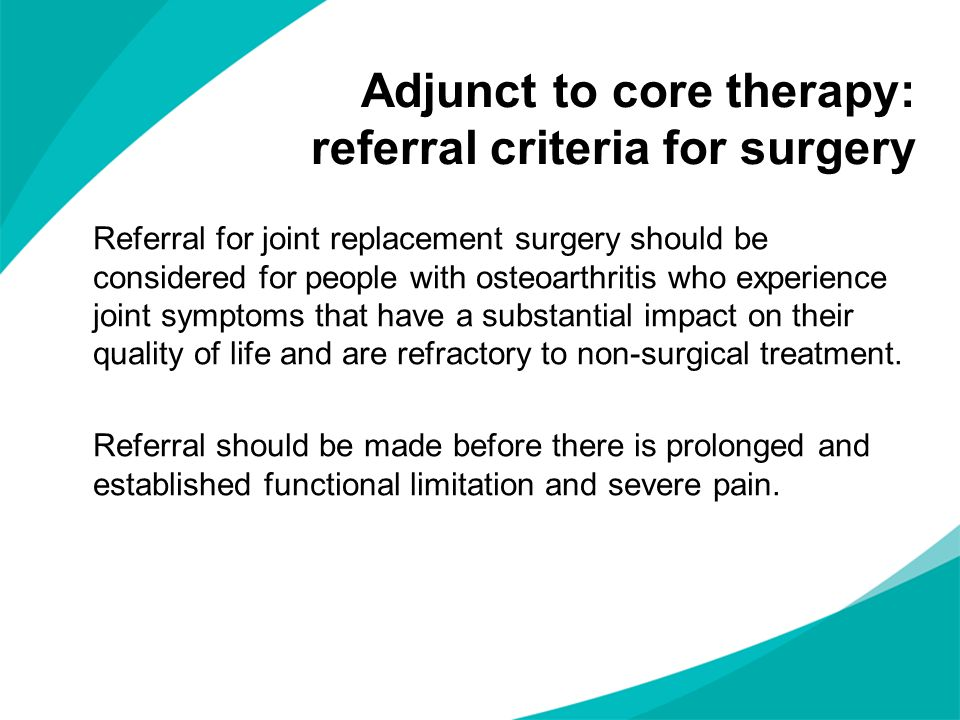 Referral for joint replacement surgery should be considered for people with osteoarthritis who experience joint symptoms that have a substantial impact on their quality of life and are refractory to non-surgical treatment.