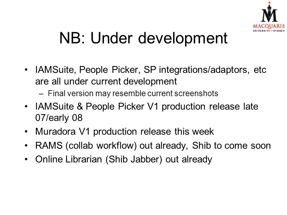 NB: Under development IAMSuite, People Picker, SP integrations/adaptors, etc are all under current development –Final version may resemble current screenshots IAMSuite & People Picker V1 production release late 07/early 08 Muradora V1 production release this week RAMS (collab workflow) out already, Shib to come soon Online Librarian (Shib Jabber) out already