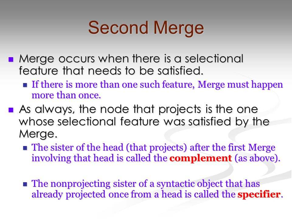 Second Merge Merge occurs when there is a selectional feature that needs to be satisfied. Merge occurs when there is a selectional feature that needs