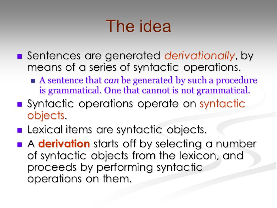 The idea Sentences are generated derivationally, by means of a series of syntactic operations.