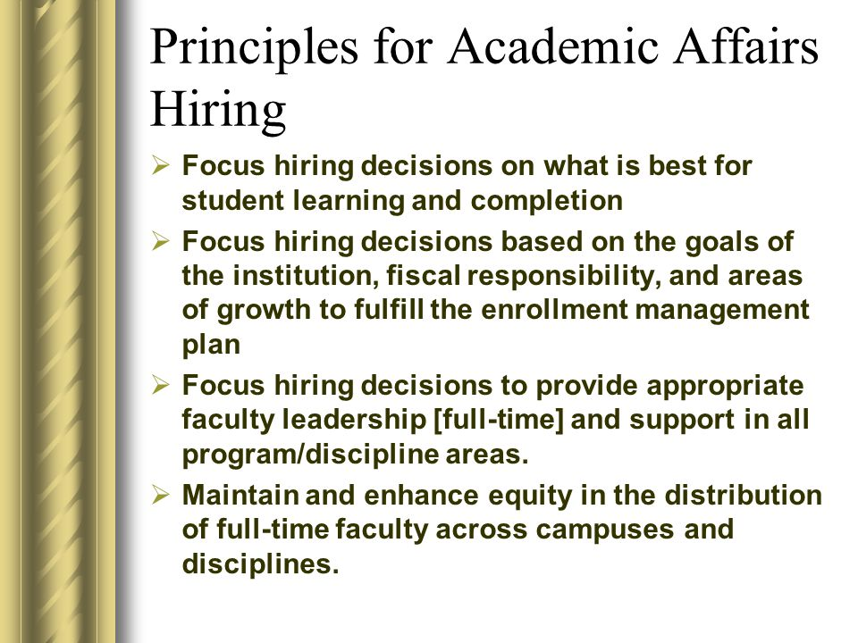 Principles for Academic Affairs Hiring  Focus hiring decisions on what is best for student learning and completion  Focus hiring decisions based on the goals of the institution, fiscal responsibility, and areas of growth to fulfill the enrollment management plan  Focus hiring decisions to provide appropriate faculty leadership [full-time] and support in all program/discipline areas.