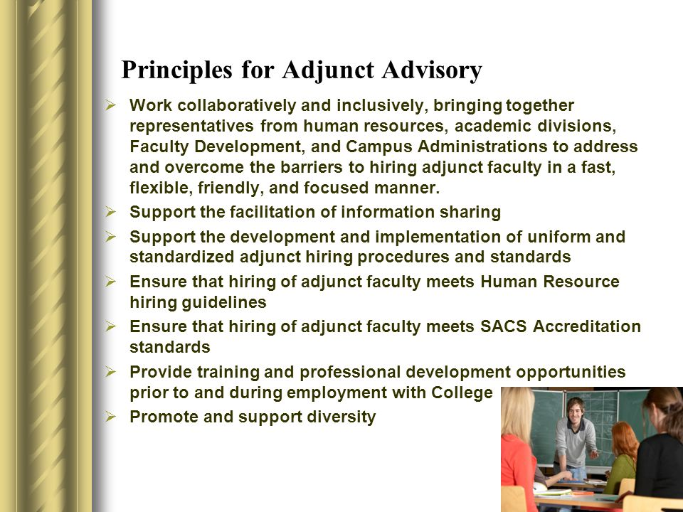 Principles for Adjunct Advisory  Work collaboratively and inclusively, bringing together representatives from human resources, academic divisions, Faculty Development, and Campus Administrations to address and overcome the barriers to hiring adjunct faculty in a fast, flexible, friendly, and focused manner.
