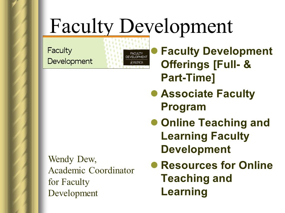 Faculty Development Faculty Development Offerings [Full- & Part-Time] Associate Faculty Program Online Teaching and Learning Faculty Development Resources for Online Teaching and Learning Wendy Dew, Academic Coordinator for Faculty Development