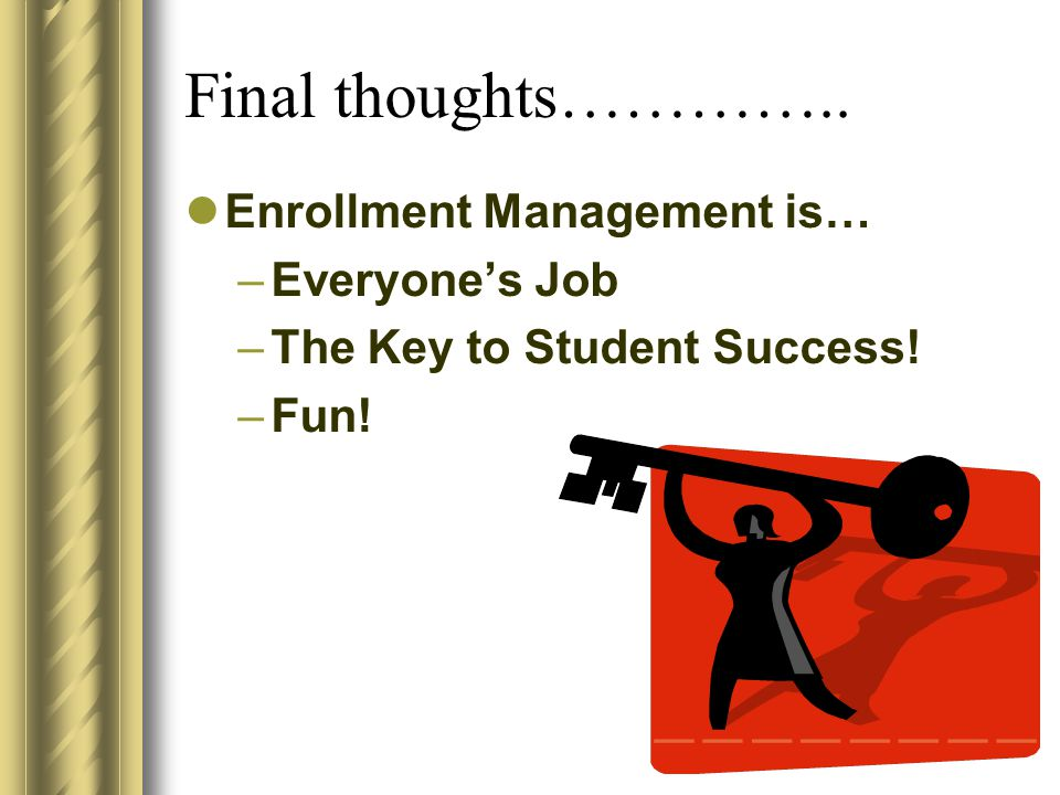 Final thoughts………….. Enrollment Management is… –Everyone's Job –The Key to Student Success! –Fun!