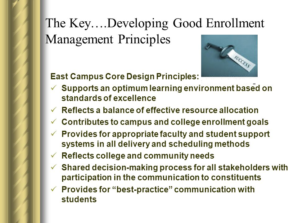 The Key….Developing Good Enrollment Management Principles East Campus Core Design Principles: Supports an optimum learning environment based on standards of excellence Reflects a balance of effective resource allocation Contributes to campus and college enrollment goals Provides for appropriate faculty and student support systems in all delivery and scheduling methods Reflects college and community needs Shared decision-making process for all stakeholders with participation in the communication to constituents Provides for best-practice communication with students
