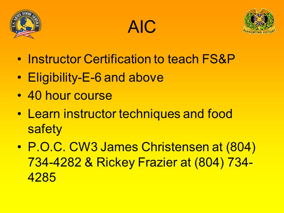 AIC Instructor Certification to teach FS&P Eligibility-E-6 and above 40 hour course Learn instructor techniques and food safety P.O.C. CW3 James Chris