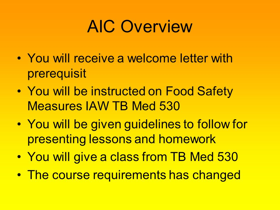AIC Overview You will receive a welcome letter with prerequisit You will be instructed on Food Safety Measures IAW TB Med 530 You will be given guidel